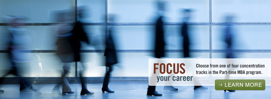 Focus your career - Choose from one of four concentration tracks in the Part-time MBA program. - Learn more